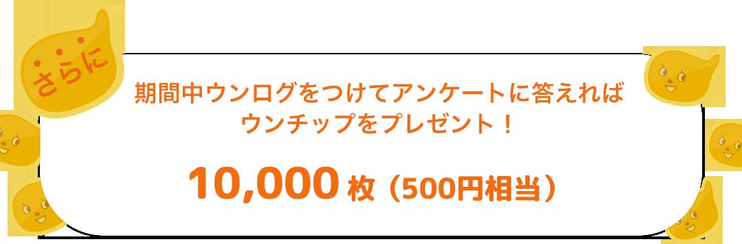 期間中ウンログをつけてアンケートに答えれば ポイントプレゼント!10,000ウンチップ(500円相当)